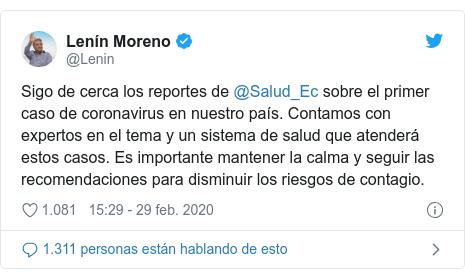 Publicación de Twitter por @Lenin: Sigo de cerca los reportes de @Salud_Ec sobre el primer caso de coronavirus en nuestro país. Contamos con expertos en el tema y un sistema de salud que atenderá estos casos. Es importante mantener la calma y seguir las recomendaciones para disminuir los riesgos de contagio.