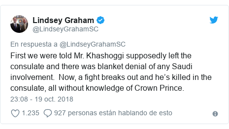 Publicación de Twitter por @LindseyGrahamSC: First we were told Mr. Khashoggi supposedly left the consulate and there was blanket denial of any Saudi involvement.  Now, a fight breaks out and he's killed in the consulate, all without knowledge of Crown Prince.
