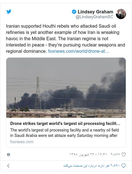 پست توییتر از @LindseyGrahamSC: Iranian supported Houthi rebels who attacked Saudi oil refineries is yet another example of how Iran is wreaking havoc in the Middle East. The Iranian regime is not interested in peace - they're pursuing nuclear weapons and regional dominance.