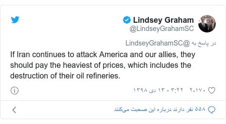 پست توییتر از @LindseyGrahamSC: If Iran continues to attack America and our allies, they should pay the heaviest of prices, which includes the destruction of their oil refineries.