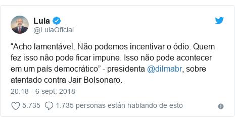 """Publicación de Twitter por @LulaOficial: """"Acho lamentável. Não podemos incentivar o ódio. Quem fez isso não pode ficar impune. Isso não pode acontecer em um país democrático"""" - presidenta @dilmabr, sobre atentado contra Jair Bolsonaro."""