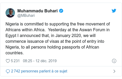 Twitter publication par @MBuhari: Nigeria is committed to supporting the free movement of Africans within Africa.  Yesterday at the Aswan Forum in Egypt I announced that, in January 2020, we will commence issuance of visas at the point of entry into Nigeria, to all persons holding passports of African countries.