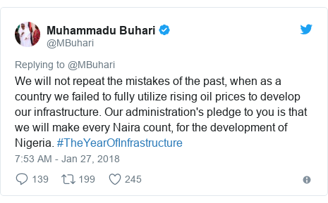 Twitter post by @MBuhari: We will not repeat the mistakes of the past, when as a country we failed to fully utilize rising oil prices to develop our infrastructure. Our administration's pledge to you is that we will make every Naira count, for the development of Nigeria. #TheYearOfInfrastructure