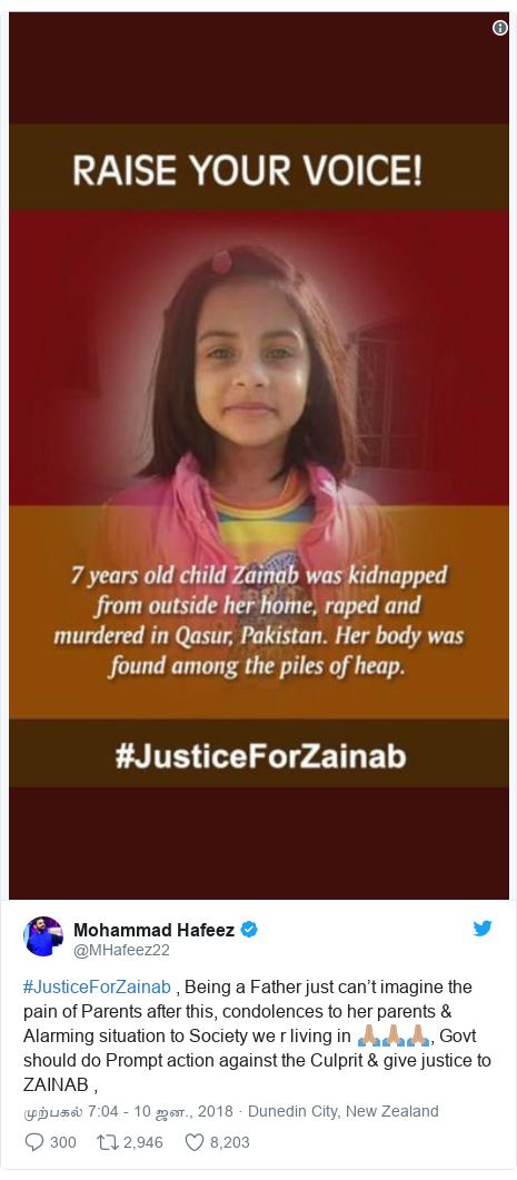 டுவிட்டர் இவரது பதிவு @MHafeez22: #JusticeForZainab , Being a Father just can't imagine the pain of Parents after this, condolences to her parents & Alarming situation to Society we r living in 🙏🏽🙏🏽🙏🏽, Govt should do Prompt action against the Culprit & give justice to ZAINAB ,