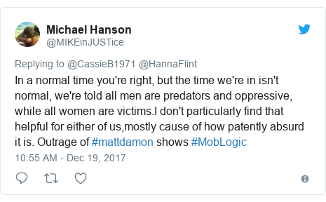 Twitter post by @MIKEinJUSTice: In a normal time you're right, but the time we're in isn't normal, we're told all men are predators and oppressive, while all women are victims.I don't particularly find that helpful for either of us,mostly cause of how patently absurd it is. Outrage of #mattdamon shows #MobLogic