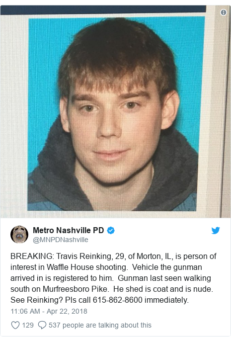 Twitter post by @MNPDNashville: BREAKING  Travis Reinking, 29, of Morton, IL, is person of interest in Waffle House shooting.  Vehicle the gunman arrived in is registered to him.  Gunman last seen walking south on Murfreesboro Pike.  He shed is coat and is nude.  See Reinking? Pls call 615-862-8600 immediately.