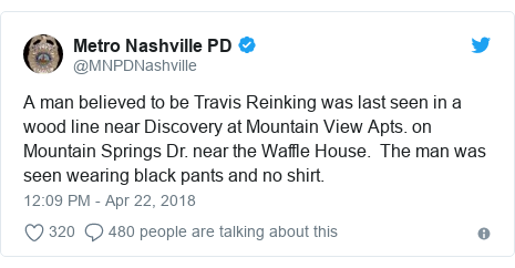 Twitter post by @MNPDNashville: A man believed to be Travis Reinking was last seen in a wood line near Discovery at Mountain View Apts. on Mountain Springs Dr. near the Waffle House.  The man was seen wearing black pants and no shirt.