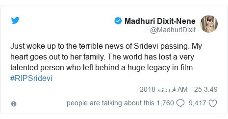 ٹوئٹر پوسٹس @MadhuriDixit کے حساب سے: Just woke up to the terrible news of Sridevi passing. My heart goes out to her family. The world has lost a very talented person who left behind a huge legacy in film. #RIPSridevi