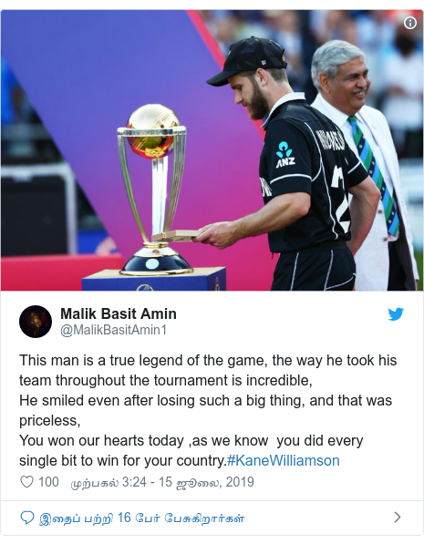 டுவிட்டர் இவரது பதிவு @MalikBasitAmin1: This man is a true legend of the game, the way he took his team throughout the tournament is incredible,He smiled even after losing such a big thing, and that was priceless,You won our hearts today ,as we know  you did every single bit to win for your country.#KaneWilliamson