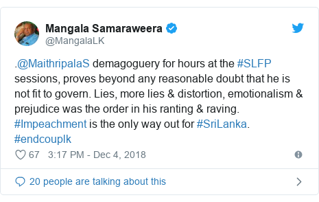 Twitter හි @MangalaLK කළ පළකිරීම: .@MaithripalaS demagoguery for hours at the #SLFP sessions, proves beyond any reasonable doubt that he is not fit to govern. Lies, more lies & distortion, emotionalism & prejudice was the order in his ranting & raving. #Impeachment is the only way out for #SriLanka. #endcouplk
