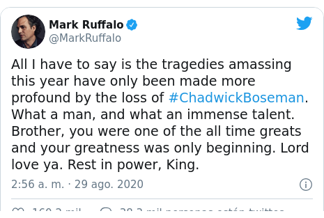 Publicación de Twitter por @MarkRuffalo: All I have to say is the tragedies amassing this year have only been made more profound by the loss of #ChadwickBoseman. What a man, and what an immense talent. Brother, you were one of the all time greats and your greatness was only beginning. Lord love ya. Rest in power, King.