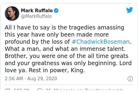 Twitter post by @MarkRuffalo: All I have to say is the tragedies amassing this year have only been made more profound by the loss of #ChadwickBoseman. What a man, and what an immense talent. Brother, you were one of the all time greats and your greatness was only beginning. Lord love ya. Rest in power, King.