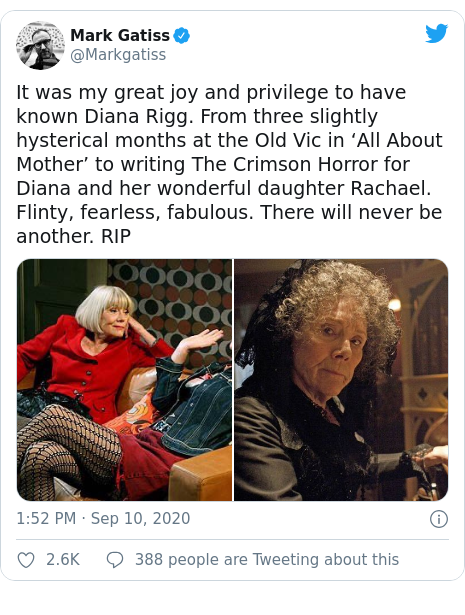 Twitter post by @Markgatiss: It was my great joy and privilege to have known Diana Rigg. From three slightly hysterical months at the Old Vic in 'All About Mother' to writing The Crimson Horror for Diana and her wonderful daughter Rachael. Flinty, fearless, fabulous. There will never be another. RIP