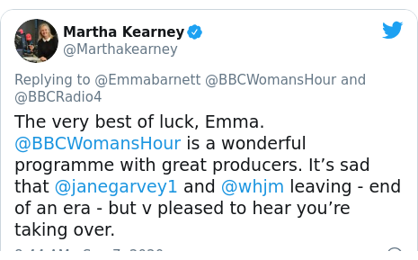 Twitter post by @Marthakearney: The very best of luck, Emma. @BBCWomansHour is a wonderful programme with great producers. It's sad that @janegarvey1 and @whjm leaving - end of an era - but v pleased to hear you're taking over.