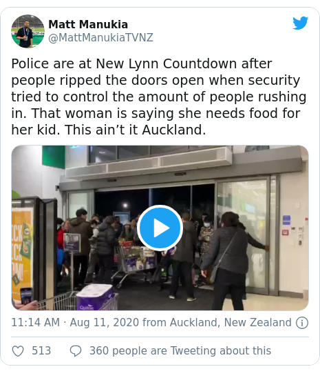 Twitter post by @MattManukiaTVNZ: Police are at New Lynn Countdown after people ripped the doors open when security tried to control the amount of people rushing in. That woman is saying she needs food for her kid. This ain't it Auckland.