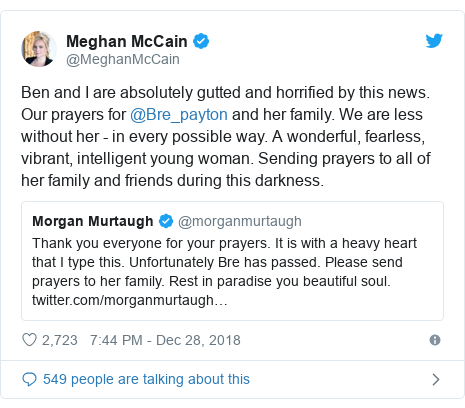 Twitter post by @MeghanMcCain: Ben and I are absolutely gutted and horrified by this news. Our prayers for @Bre_payton and her family. We are less without her - in every possible way. A wonderful, fearless, vibrant, intelligent young woman. Sending prayers to all of her family and friends during this darkness.