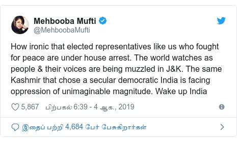 டுவிட்டர் இவரது பதிவு @MehboobaMufti: How ironic that elected representatives like us who fought for peace are under house arrest. The world watches as people & their voices are being muzzled in J&K. The same Kashmir that chose a secular democratic India is facing oppression of unimaginable magnitude. Wake up India