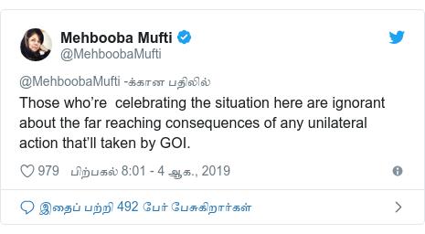 டுவிட்டர் இவரது பதிவு @MehboobaMufti: Those who're  celebrating the situation here are ignorant about the far reaching consequences of any unilateral action that'll taken by GOI.