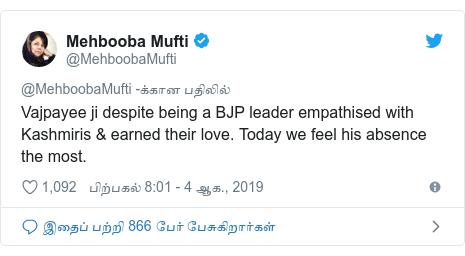 டுவிட்டர் இவரது பதிவு @MehboobaMufti: Vajpayee ji despite being a BJP leader empathised with Kashmiris & earned their love. Today we feel his absence the most.