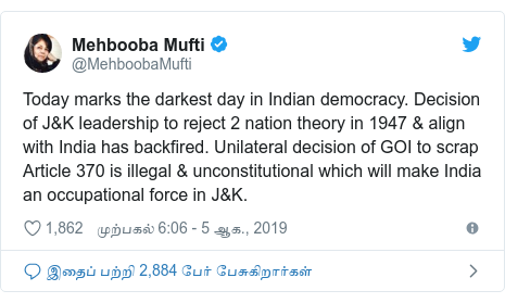 டுவிட்டர் இவரது பதிவு @MehboobaMufti: Today marks the darkest day in Indian democracy. Decision of J&K leadership to reject 2 nation theory in 1947 & align with India has backfired. Unilateral decision of GOI to scrap Article 370 is illegal & unconstitutional which will make India an occupational force in J&K.