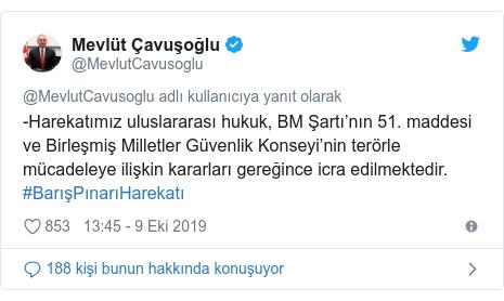 @MevlutCavusoglu tarafından yapılan Twitter paylaşımı: -Harekatımız uluslararası hukuk, BM Şartı'nın 51. maddesi ve Birleşmiş Milletler Güvenlik Konseyi'nin terörle mücadeleye ilişkin kararları gereğince icra edilmektedir. #BarışPınarıHarekatı