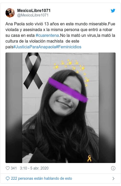 Publicación de Twitter por @MexicoLibre1071: Ana Paola solo vivió 13 años en este mundo miserable.Fue violada y asesinada x la misma persona que entró a robar su casa en esta #cuarentena.No la mató un virus,la mató la cultura de la violación machista de este país#JusticiaParaAnapaola#Feminicidios