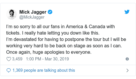 Twitter post by @MickJagger: I'm so sorry to all our fans in America & Canada with tickets. I really hate letting you down like this.I'm devastated for having to postpone the tour but I will be working very hard to be back on stage as soon as I can. Once again, huge apologies to everyone.