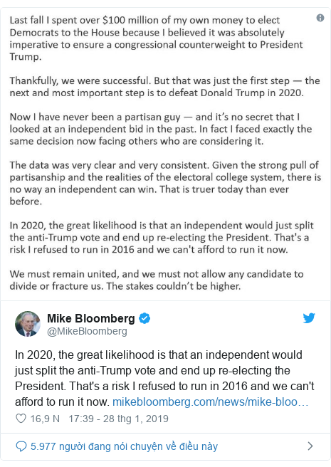 Twitter bởi @MikeBloomberg: In 2020, the great likelihood is that an independent would just split the anti-Trump vote and end up re-electing the President. That's a risk I refused to run in 2016 and we can't afford to run it now.