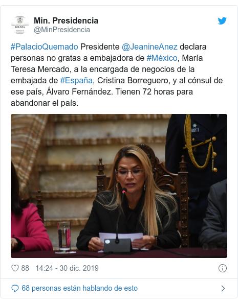 Publicación de Twitter por @MinPresidencia: #PalacioQuemado Presidente @JeanineAnez declara personas no gratas a embajadora de #México, María Teresa Mercado, a la encargada de negocios de la embajada de #España, Cristina Borreguero, y al cónsul de ese país, Álvaro Fernández. Tienen 72 horas para abandonar el país.