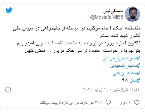 پست توییتر از @MostafaNili58: متاسفانه احکام اعدام موکلینم در مرحله فرجامخواهی در دیوانعالی کشور تایید شده است.تاکنون اجازه ورود در پرونده به ما داده نشده است ولی امیدواریم بتوانیم با درخواست اعاده دادرسی حکم مزبور را نقض کنیم.#امیرحسین_مرادی #سعید_تمجیدی #محمد_رجبی #آبان ۹۸