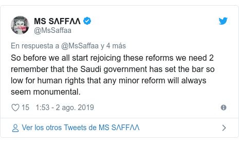 Publicación de Twitter por @MsSaffaa: So before we all start rejoicing these reforms we need 2 remember that the Saudi government has set the bar so low for human rights that any minor reform will always seem monumental.