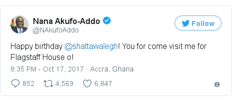 Twitter post by @NAkufoAddo: Happy birthday @shattawalegh! You for come visit me for Flagstaff House o!
