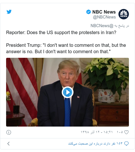 "پست توییتر از @NBCNews: Reporter  Does the US support the protesters in Iran?President Trump  ""I don't want to comment on that, but the answer is no. But I don't want to comment on that."""
