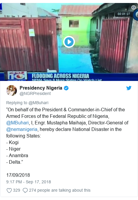 "Twitter post by @NGRPresident: ""On behalf of the President & Commander-in-Chief of the Armed Forces of the Federal Republic of Nigeria, @MBuhari, I, Engr. Mustapha Maihaja, Director-General of @nemanigeria, hereby declare National Disaster in the following States - Kogi- Niger- Anambra- Delta.""17/09/2018"