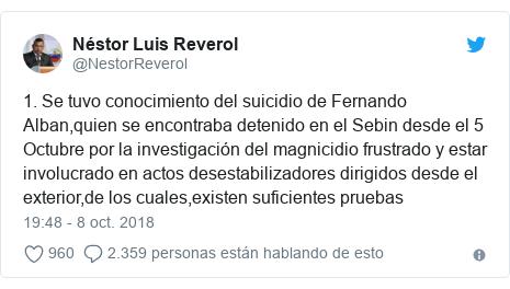 Publicación de Twitter por @NestorReverol: 1. Se tuvo conocimiento del suicidio de Fernando Alban,quien se encontraba detenido en el Sebin desde el 5 Octubre por la investigación del magnicidio frustrado y estar involucrado en actos desestabilizadores dirigidos desde el exterior,de los cuales,existen suficientes pruebas