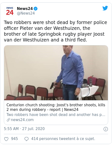 Twitter publication par @News24: Two robbers were shot dead by former police officer Pieter van der Westhuizen, the brother of late Springbok rugby player Joost van der Westhuizen and a third fled.