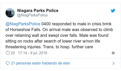 Publicación de Twitter por @NiagParksPolice: @NiagParksPolice 0400 responded to male in crisis brink of Horseshoe Falls. On arrival male was observed to climb over retaining wall and swept over falls. Male was found sitting on rocks after search of lower river w/non life threatening injuries. Trans. to hosp. further care
