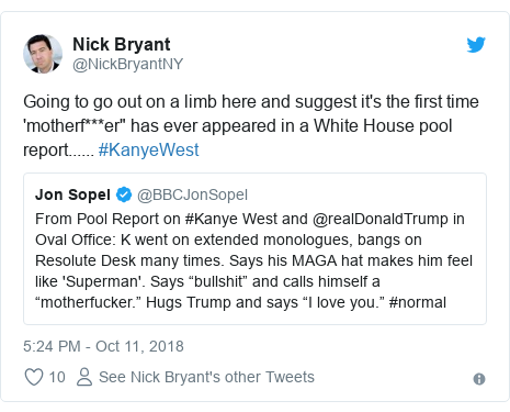 "Twitter post by @NickBryantNY: Going to go out on a limb here and suggest it's the first time 'motherf***er"" has ever appeared in a White House pool report...... #KanyeWest"