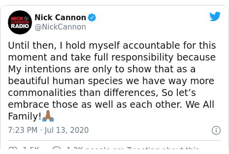 Twitter post by @NickCannon: Until then, I hold myself accountable for this moment and take full responsibility because My intentions are only to show that as a beautiful human species we have way more commonalities than differences, So let's embrace those as well as each other. We All Family!🙏🏾