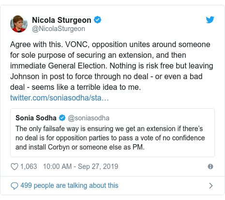 Twitter post by @NicolaSturgeon: Agree with this. VONC, opposition unites around someone for sole purpose of securing an extension, and then immediate General Election. Nothing is risk free but leaving Johnson in post to force through no deal - or even a bad deal - seems like a terrible idea to me.