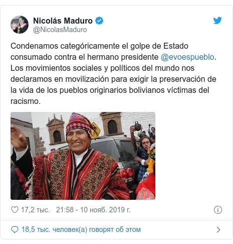 Twitter пост, автор: @NicolasMaduro: Condenamos categóricamente el golpe de Estado consumado contra el hermano presidente @evoespueblo. Los movimientos sociales y políticos del mundo nos declaramos en movilización para exigir la preservación de la vida de los pueblos originarios bolivianos víctimas del racismo.