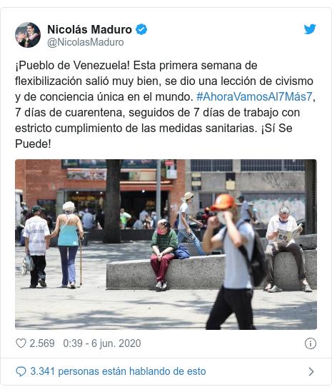 Publicación de Twitter por @NicolasMaduro: ¡Pueblo de Venezuela! Esta primera semana de flexibilización salió muy bien, se dio una lección de civismo y de conciencia única en el mundo. #AhoraVamosAl7Más7, 7 días de cuarentena, seguidos de 7 días de trabajo con estricto cumplimiento de las medidas sanitarias. ¡Sí Se Puede!