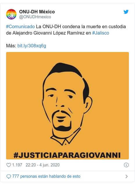 Publicación de Twitter por @ONUDHmexico: #Comunicado La ONU-DH condena la muerte en custodia de Alejandro Giovanni López Ramírez en #JaliscoMás