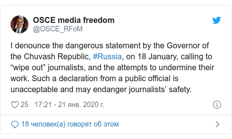 "Twitter пост, автор: @OSCE_RFoM: I denounce the dangerous statement by the Governor of the Chuvash Republic, #Russia, on 18 January, calling to ""wipe out"" journalists, and the attempts to undermine their work. Such a declaration from a public official is unacceptable and may endanger journalists' safety."