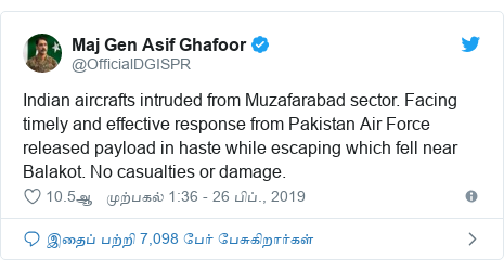 டுவிட்டர் இவரது பதிவு @OfficialDGISPR: Indian aircrafts intruded from Muzafarabad sector. Facing timely and effective response from Pakistan Air Force released payload in haste while escaping which fell near Balakot. No casualties or damage.
