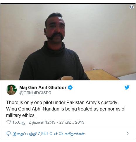 டுவிட்டர் இவரது பதிவு @OfficialDGISPR: There is only one pilot under Pakistan Army's custody. Wing Comd Abhi Nandan is being treated as per norms of military ethics.