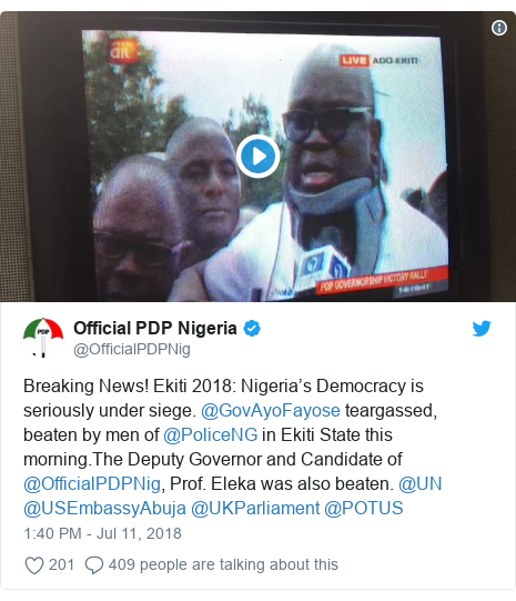 Twitter wallafa daga @OfficialPDPNig: Breaking News! Ekiti 2018  Nigeria's Democracy is seriously under siege. @GovAyoFayose teargassed, beaten by men of @PoliceNG in Ekiti State this morning.The Deputy Governor and Candidate of @OfficialPDPNig, Prof. Eleka was also beaten. @UN @USEmbassyAbuja @UKParliament @POTUS