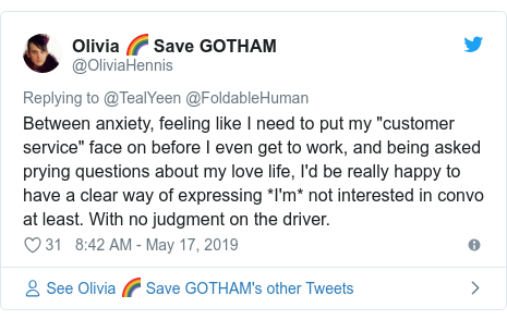 "Twitter post by @OliviaHennis: Between anxiety, feeling like I need to put my ""customer service"" face on before I even get to work, and being asked prying questions about my love life, I'd be really happy to have a clear way of expressing *I'm* not interested in convo at least. With no judgment on the driver."