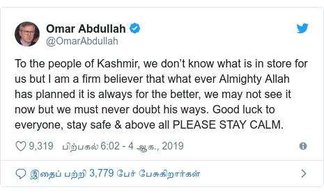 டுவிட்டர் இவரது பதிவு @OmarAbdullah: To the people of Kashmir, we don't know what is in store for us but I am a firm believer that what ever Almighty Allah has planned it is always for the better, we may not see it now but we must never doubt his ways. Good luck to everyone, stay safe & above all PLEASE STAY CALM.