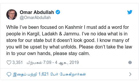 டுவிட்டர் இவரது பதிவு @OmarAbdullah: While I've been focused on Kashmir I must add a word for people in Kargil, Ladakh & Jammu. I've no idea what is in store for our state but it doesn't look good. I know many of you will be upset by what unfolds. Please don't take the law in to your own hands, please stay calm.